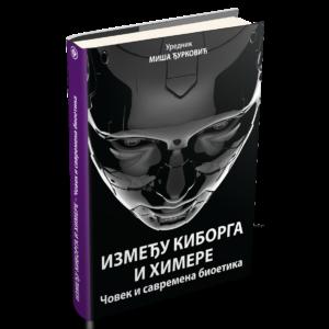 Између киборга и химере: човек и савремена биоетика; уредник зборника Миша Ђурковић